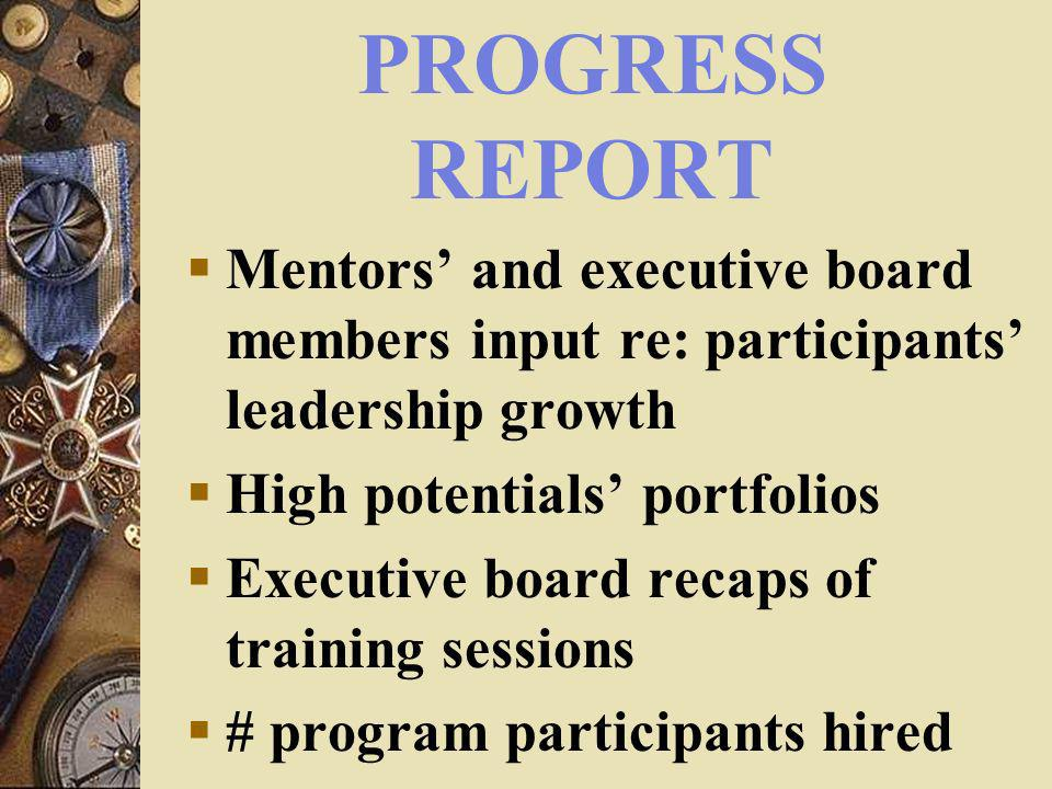 PROGRESS REPORT Mentors and executive board members input re: participants leadership growth High potentials portfolios Executive board recaps of training sessions # program participants hired