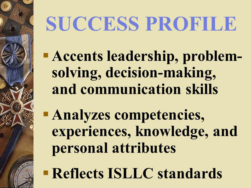 SUCCESS PROFILE Accents leadership, problem- solving, decision-making, and communication skills Analyzes competencies, experiences, knowledge, and personal attributes Reflects ISLLC standards