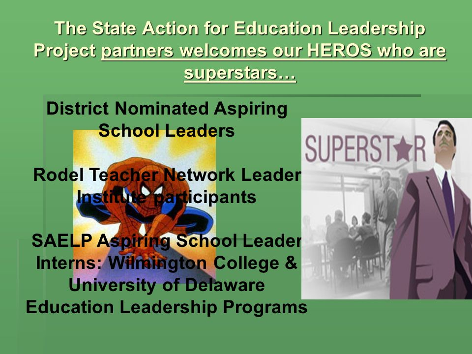 The State Action for Education Leadership Project partners welcomes our HEROS who are superstars… District Nominated Aspiring School Leaders Rodel Teacher Network Leader Institute participants SAELP Aspiring School Leader Interns: Wilmington College & University of Delaware Education Leadership Programs