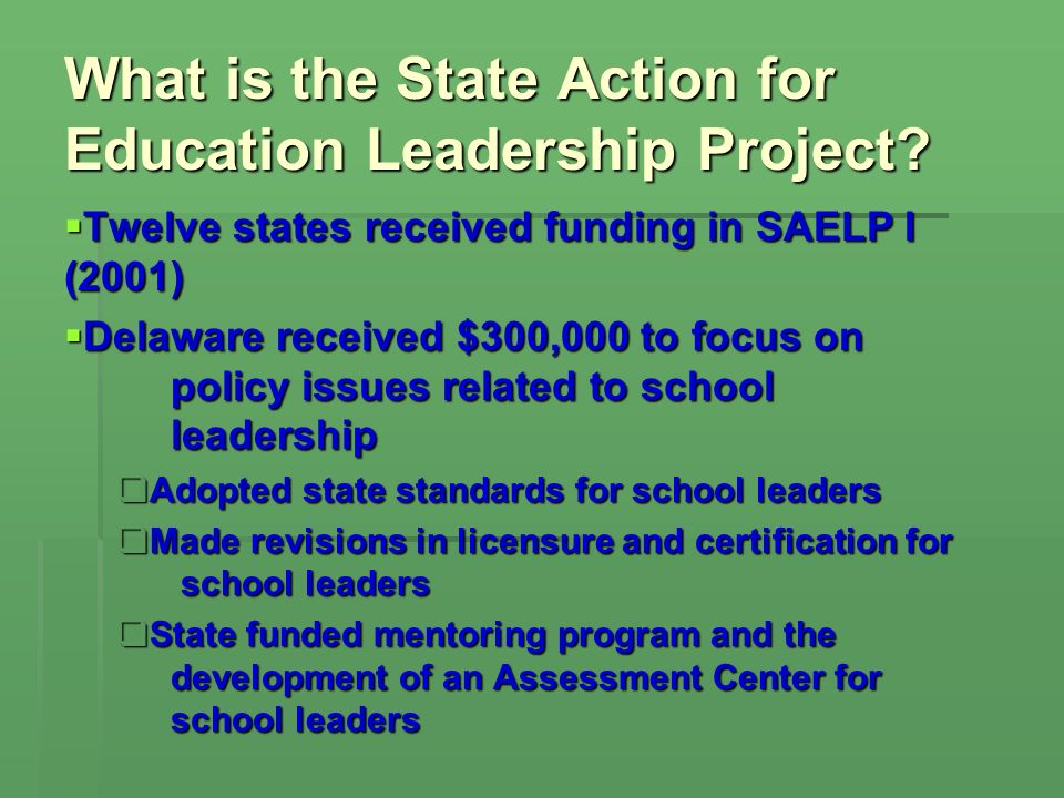 Twelve states received funding in SAELP I (2001) Twelve states received funding in SAELP I (2001) Delaware received $300,000 to focus on policy issues related to school leadership Delaware received $300,000 to focus on policy issues related to school leadership Adopted state standards for school leaders Adopted state standards for school leaders Made revisions in licensure and certification for school leaders Made revisions in licensure and certification for school leaders State funded mentoring program and the development of an Assessment Center for school leaders State funded mentoring program and the development of an Assessment Center for school leaders What is the State Action for Education Leadership Project