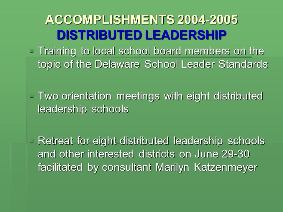 ACCOMPLISHMENTS DISTRIBUTED LEADERSHIP Training to local school board members on the topic of the Delaware School Leader Standards Training to local school board members on the topic of the Delaware School Leader Standards Two orientation meetings with eight distributed leadership schools Two orientation meetings with eight distributed leadership schools Retreat for eight distributed leadership schools and other interested districts on June facilitated by consultant Marilyn Katzenmeyer Retreat for eight distributed leadership schools and other interested districts on June facilitated by consultant Marilyn Katzenmeyer