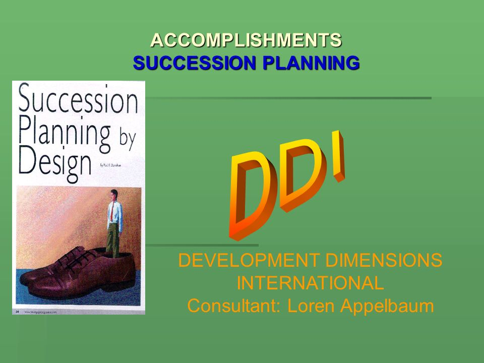 ACCOMPLISHMENTS SUCCESSION PLANNING DEVELOPMENT DIMENSIONS INTERNATIONAL Consultant: Loren Appelbaum
