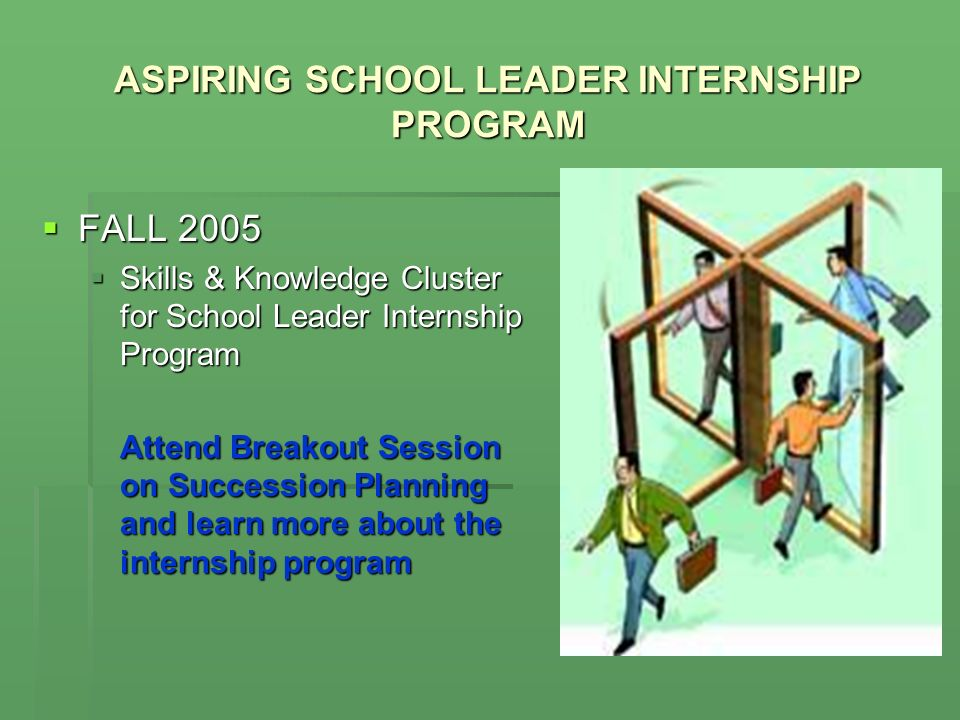 ASPIRING SCHOOL LEADER INTERNSHIP PROGRAM FALL 2005 FALL 2005 Skills & Knowledge Cluster for School Leader Internship Program Skills & Knowledge Cluster for School Leader Internship Program Attend Breakout Session on Succession Planning and learn more about the internship program