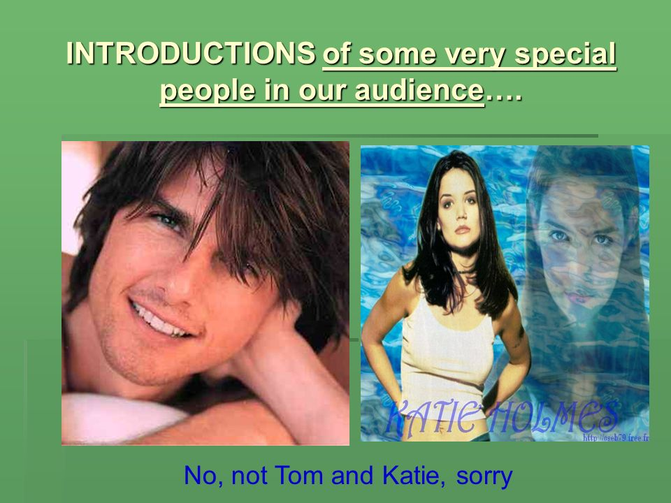 INTRODUCTIONS of some very special people in our audience…. No, not Tom and Katie, sorry