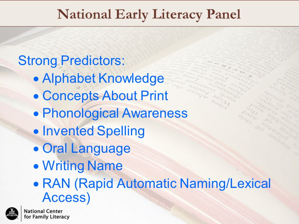 Strong Predictors: Alphabet Knowledge Concepts About Print Phonological Awareness Invented Spelling Oral Language Writing Name RAN (Rapid Automatic Na