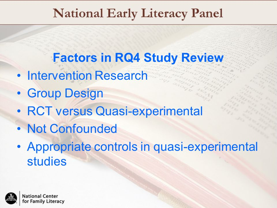 Factors in RQ4 Study Review Intervention Research Group Design RCT versus Quasi-experimental Not Confounded Appropriate controls in quasi-experimental