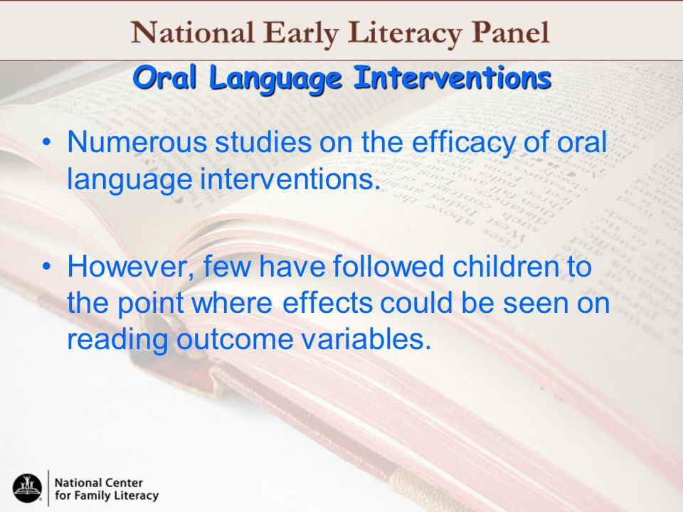 Oral Language Interventions Numerous studies on the efficacy of oral language interventions. However, few have followed children to the point where ef