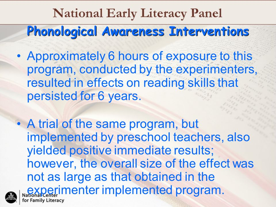 Phonological Awareness Interventions Approximately 6 hours of exposure to this program, conducted by the experimenters, resulted in effects on reading
