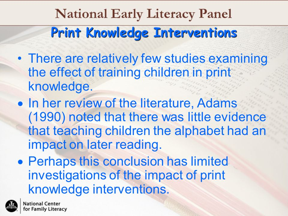 There are relatively few studies examining the effect of training children in print knowledge. In her review of the literature, Adams (1990) noted tha