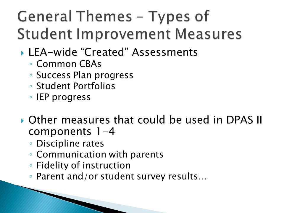 LEA-wide Created Assessments Common CBAs Success Plan progress Student Portfolios IEP progress Other measures that could be used in DPAS II components 1-4 Discipline rates Communication with parents Fidelity of instruction Parent and/or student survey results…