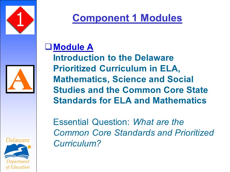 Component 1 Modules Module A Introduction to the Delaware Prioritized Curriculum in ELA, Mathematics, Science and Social Studies and the Common Core State Standards for ELA and Mathematics Essential Question: What are the Common Core Standards and Prioritized Curriculum.