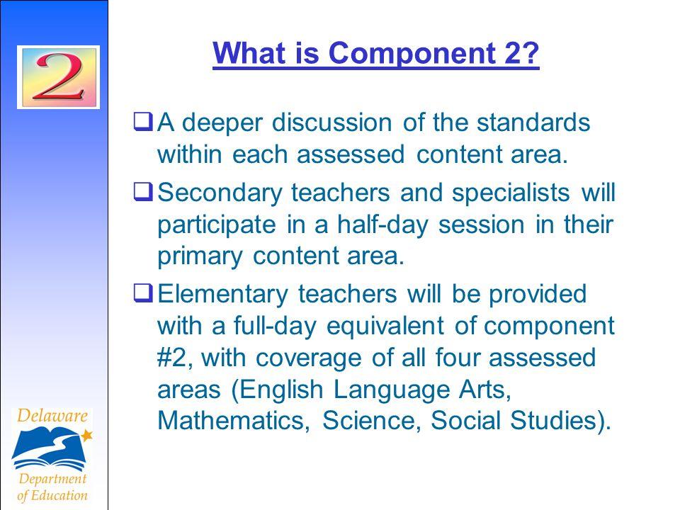 What is Component 2? A deeper discussion of the standards within each assessed content area. Secondary teachers and specialists will participate in a