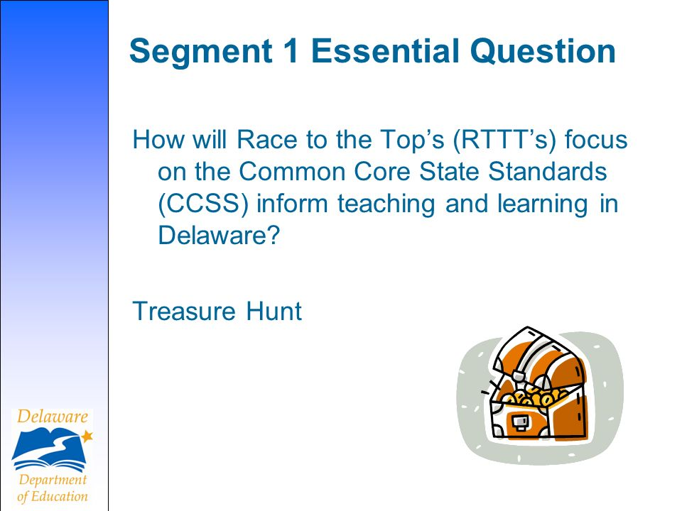 Segment 1 Essential Question How will Race to the Tops (RTTTs) focus on the Common Core State Standards (CCSS) inform teaching and learning in Delawar