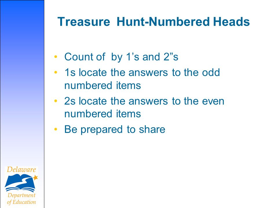 Treasure Hunt-Numbered Heads Count of by 1s and 2s 1s locate the answers to the odd numbered items 2s locate the answers to the even numbered items Be prepared to share