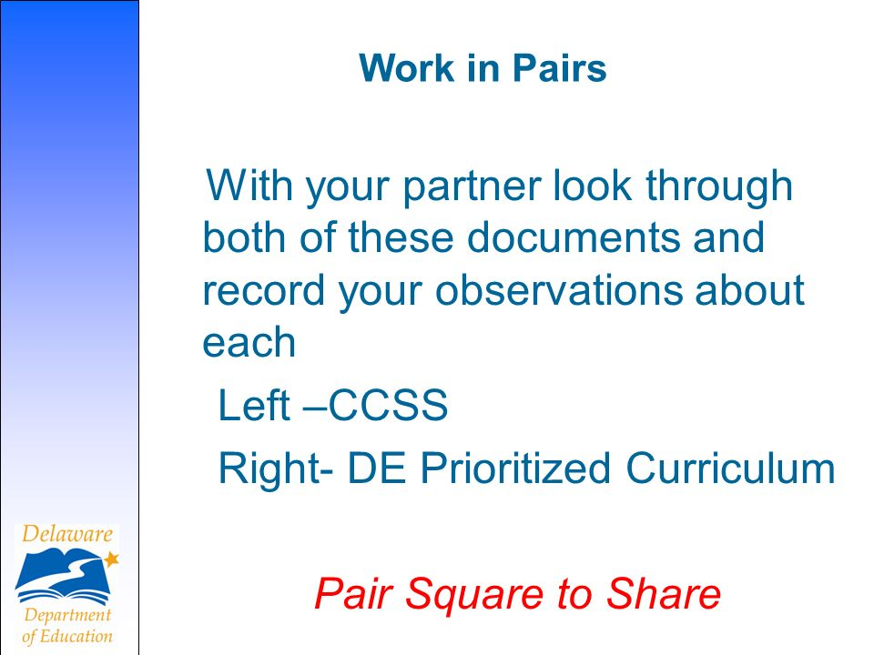 Work in Pairs With your partner look through both of these documents and record your observations about each Left –CCSS Right- DE Prioritized Curriculum Pair Square to Share