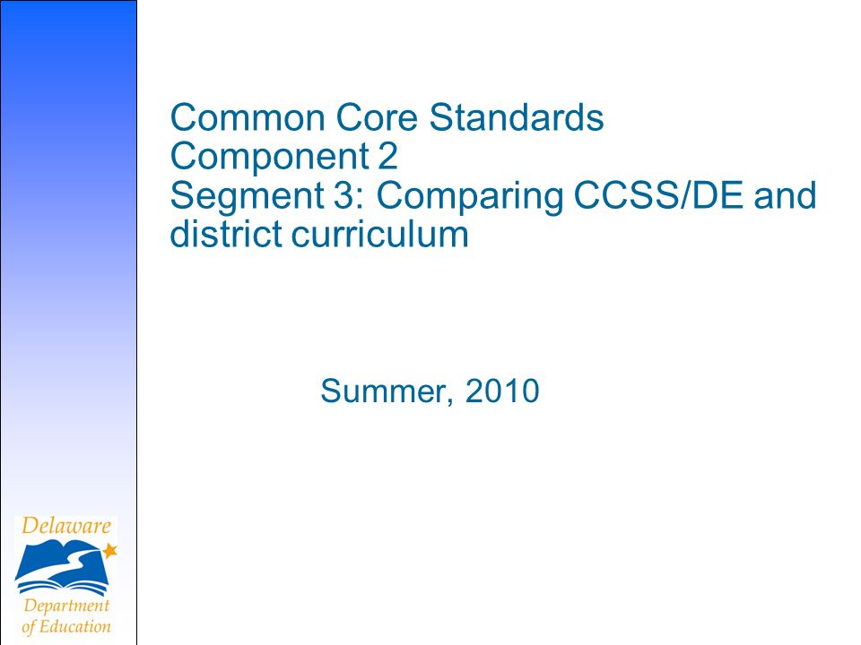 Common Core Standards Component 2 Segment 3: Comparing CCSS/DE and district curriculum Summer, 2010