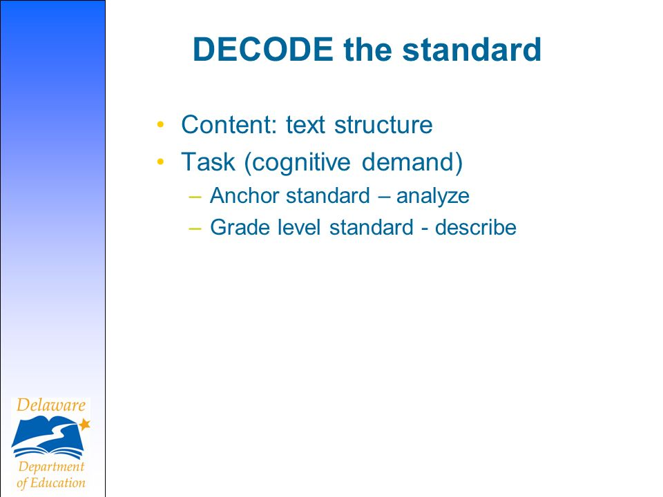 DECODE the standard Content: text structure Task (cognitive demand) –Anchor standard – analyze –Grade level standard - describe