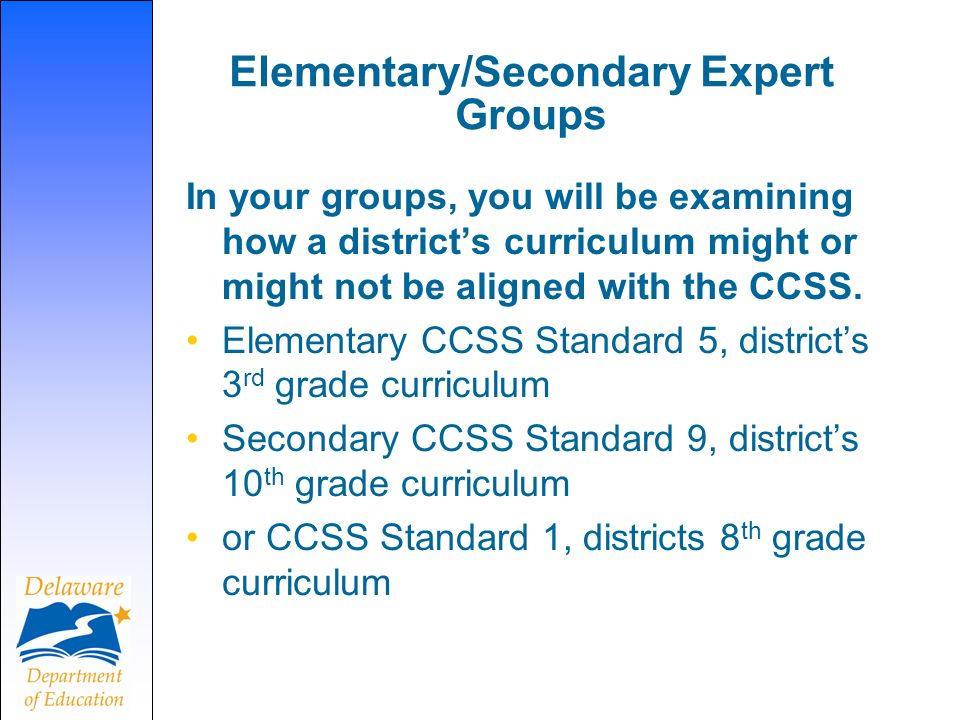 Elementary/Secondary Expert Groups In your groups, you will be examining how a districts curriculum might or might not be aligned with the CCSS. Eleme