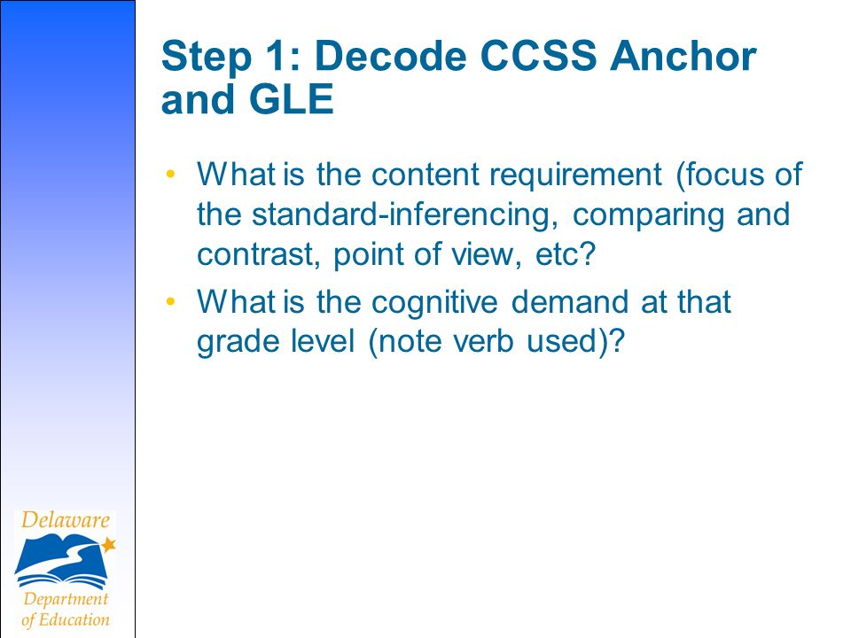 Step 1: Decode CCSS Anchor and GLE What is the content requirement (focus of the standard-inferencing, comparing and contrast, point of view, etc.