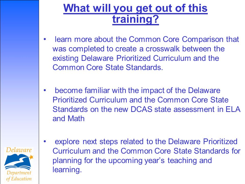 Race to the Top Scope of Work (SOW) Implement rigorous college and career ready standards and link with high-quality formative and summative assessments (SOW Areas 1, 2) Implement and provide training in rigorous new Common Core Standards, align grade- level expectations to guide curriculum http://www.doe.k12.de.us/rttt/default.shtml