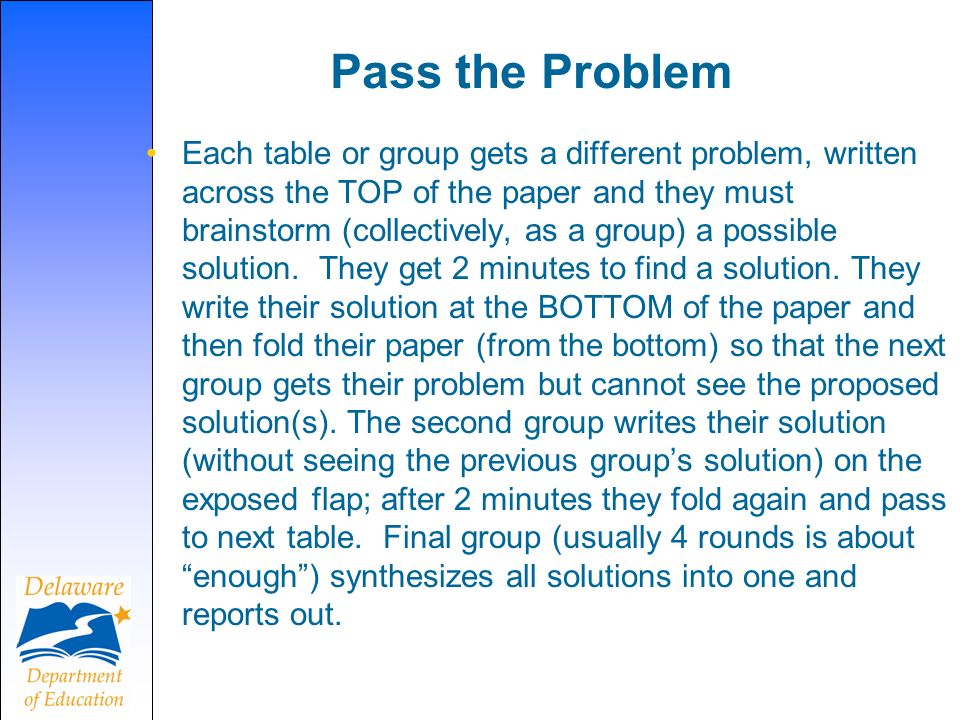 Pass the Problem Each table or group gets a different problem, written across the TOP of the paper and they must brainstorm (collectively, as a group) a possible solution.