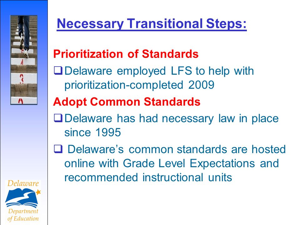 Necessary Transitional Steps: Prioritization of Standards Delaware employed LFS to help with prioritization-completed 2009 Adopt Common Standards Dela