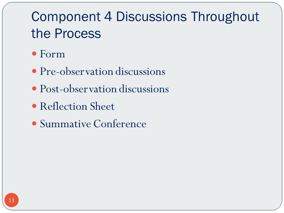 Component 4 Discussions Throughout the Process Form Pre-observation discussions Post-observation discussions Reflection Sheet Summative Conference 11