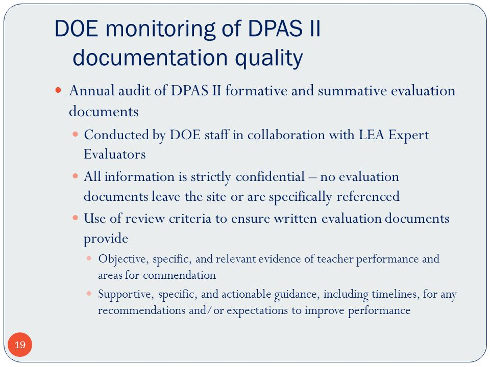 DOE monitoring of DPAS II documentation quality Annual audit of DPAS II formative and summative evaluation documents Conducted by DOE staff in collaboration with LEA Expert Evaluators All information is strictly confidential – no evaluation documents leave the site or are specifically referenced Use of review criteria to ensure written evaluation documents provide Objective, specific, and relevant evidence of teacher performance and areas for commendation Supportive, specific, and actionable guidance, including timelines, for any recommendations and/or expectations to improve performance 19