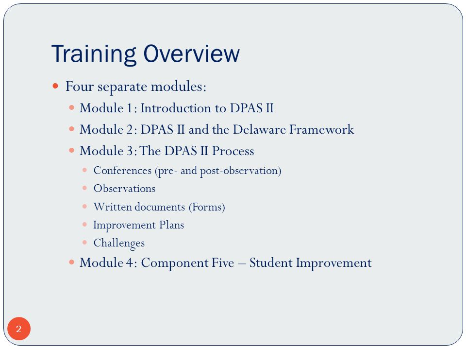 Training Overview 2 Four separate modules: Module 1: Introduction to DPAS II Module 2: DPAS II and the Delaware Framework Module 3: The DPAS II Proces