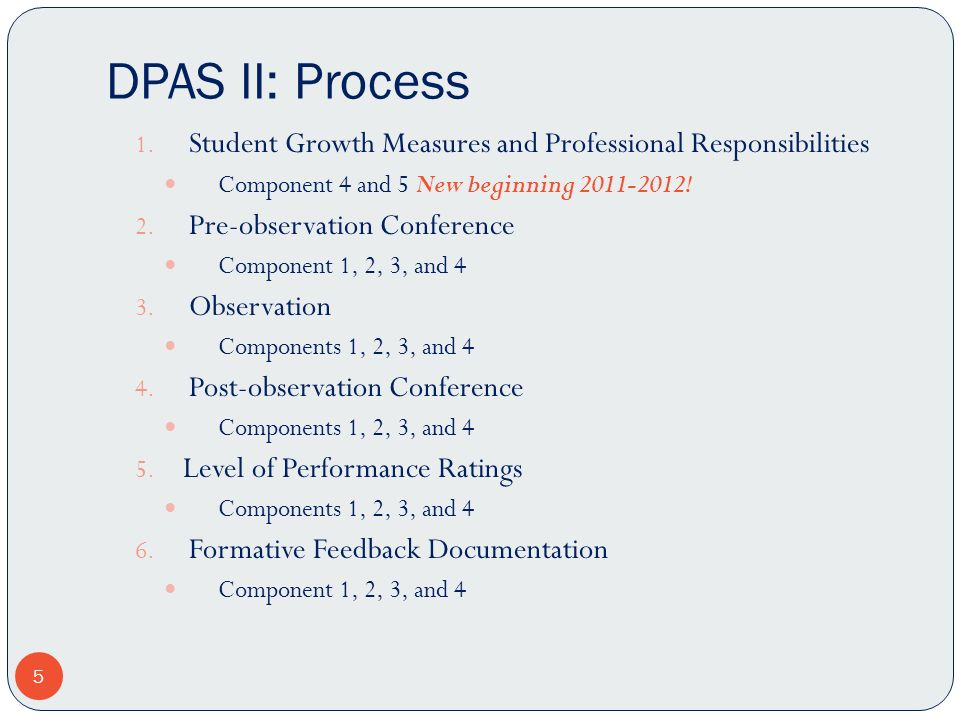 DPAS II: Process 1. Student Growth Measures and Professional Responsibilities Component 4 and 5 New beginning 2011-2012! 2. Pre-observation Conference