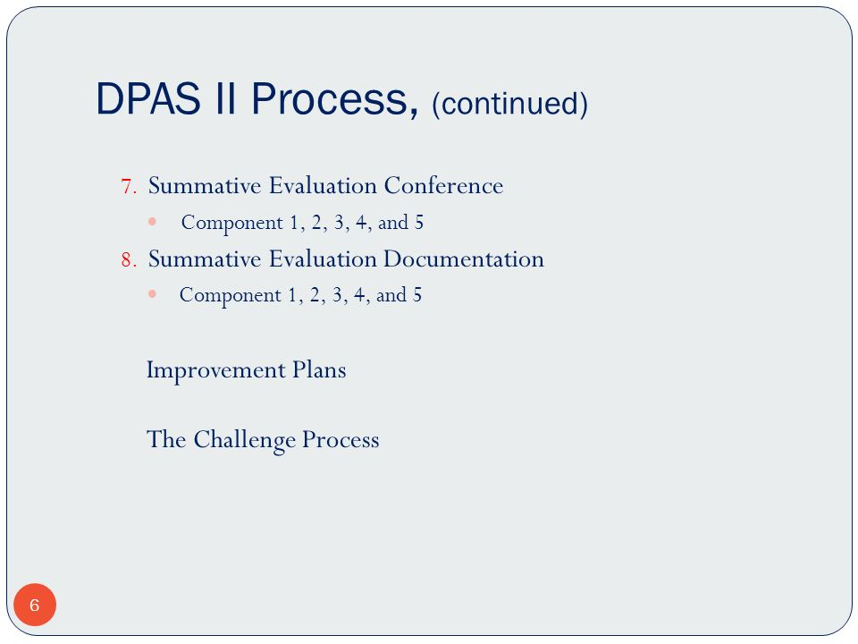DPAS II Process, (continued) 7. Summative Evaluation Conference Component 1, 2, 3, 4, and 5 8. Summative Evaluation Documentation Component 1, 2, 3, 4