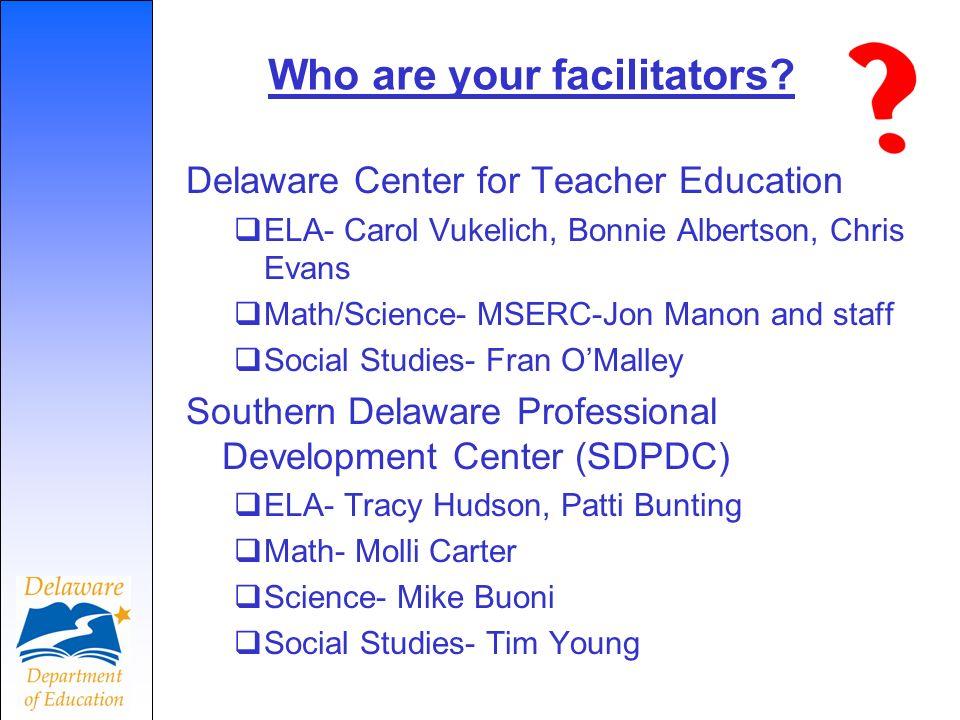 Who are your facilitators? Delaware Center for Teacher Education ELA- Carol Vukelich, Bonnie Albertson, Chris Evans Math/Science- MSERC-Jon Manon and