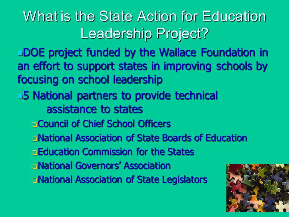 DOE project funded by the Wallace Foundation in an effort to support states in improving schools by focusing on school leadership DOE project funded by the Wallace Foundation in an effort to support states in improving schools by focusing on school leadership 5 National partners to provide technical assistance to states 5 National partners to provide technical assistance to states Council of Chief School Officers Council of Chief School Officers National Association of State Boards of Education National Association of State Boards of Education Education Commission for the States Education Commission for the States National Governors Association National Governors Association National Association of State Legislators National Association of State Legislators What is the State Action for Education Leadership Project