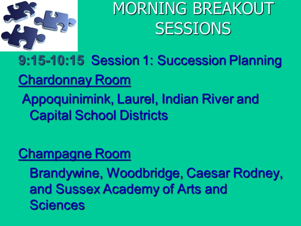 MORNING BREAKOUT SESSIONS 9:15-10:15 Session 1: Succession Planning Chardonnay Room Appoquinimink, Laurel, Indian River and Capital School Districts Appoquinimink, Laurel, Indian River and Capital School Districts Champagne Room Brandywine, Woodbridge, Caesar Rodney, and Sussex Academy of Arts and Sciences