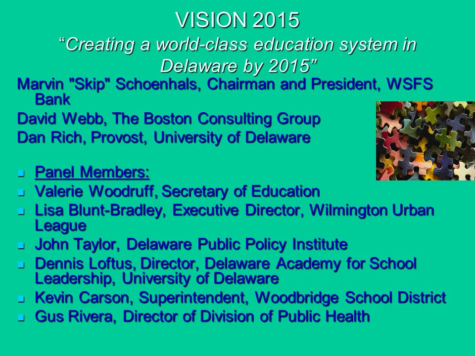 VISION 2015Creating a world-class education system in Delaware by 2015 Marvin Skip Schoenhals, Chairman and President, WSFS Bank David Webb, The Boston Consulting Group Dan Rich, Provost, University of Delaware Panel Members: Panel Members: Valerie Woodruff, Secretary of Education Valerie Woodruff, Secretary of Education Lisa Blunt-Bradley, Executive Director, Wilmington Urban League Lisa Blunt-Bradley, Executive Director, Wilmington Urban League John Taylor, Delaware Public Policy Institute John Taylor, Delaware Public Policy Institute Dennis Loftus, Director, Delaware Academy for School Leadership, University of Delaware Dennis Loftus, Director, Delaware Academy for School Leadership, University of Delaware Kevin Carson, Superintendent, Woodbridge School District Kevin Carson, Superintendent, Woodbridge School District Gus Rivera, Director of Division of Public Health Gus Rivera, Director of Division of Public Health