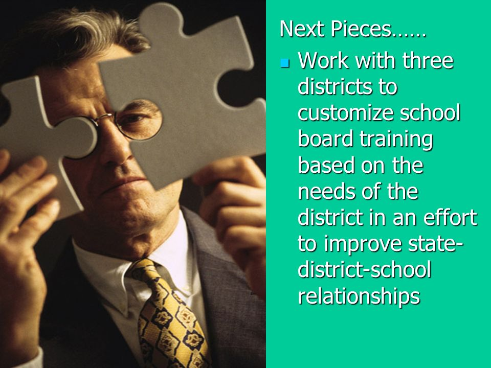 Next Pieces…… Work with three districts to customize school board training based on the needs of the district in an effort to improve state- district-school relationships Work with three districts to customize school board training based on the needs of the district in an effort to improve state- district-school relationships