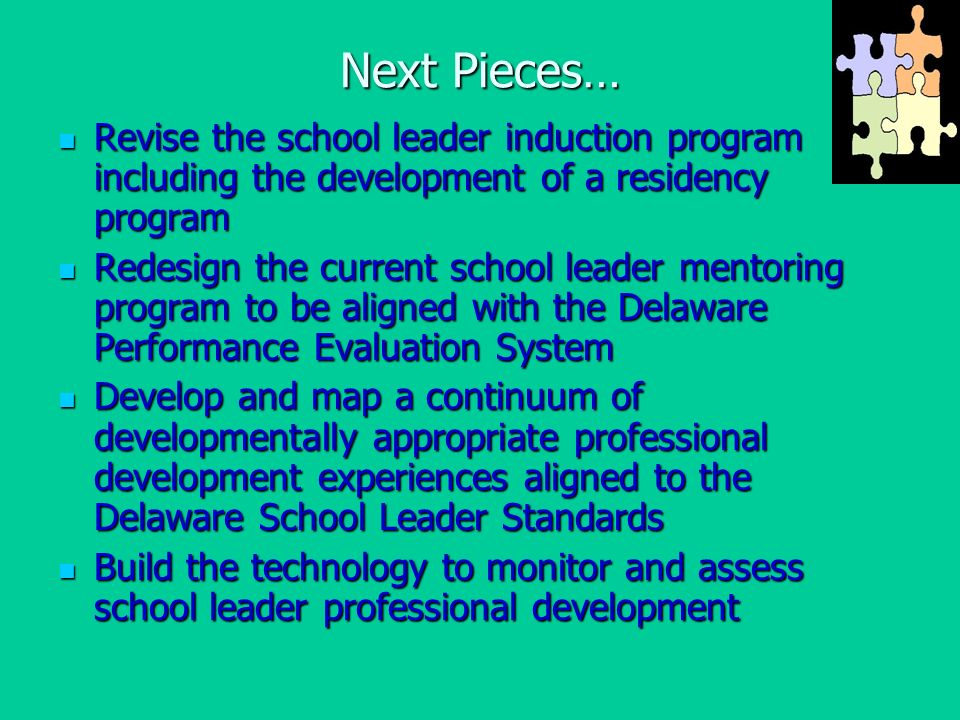 Next Pieces… Revise the school leader induction program including the development of a residency program Revise the school leader induction program including the development of a residency program Redesign the current school leader mentoring program to be aligned with the Delaware Performance Evaluation System Redesign the current school leader mentoring program to be aligned with the Delaware Performance Evaluation System Develop and map a continuum of developmentally appropriate professional development experiences aligned to the Delaware School Leader Standards Develop and map a continuum of developmentally appropriate professional development experiences aligned to the Delaware School Leader Standards Build the technology to monitor and assess school leader professional development Build the technology to monitor and assess school leader professional development