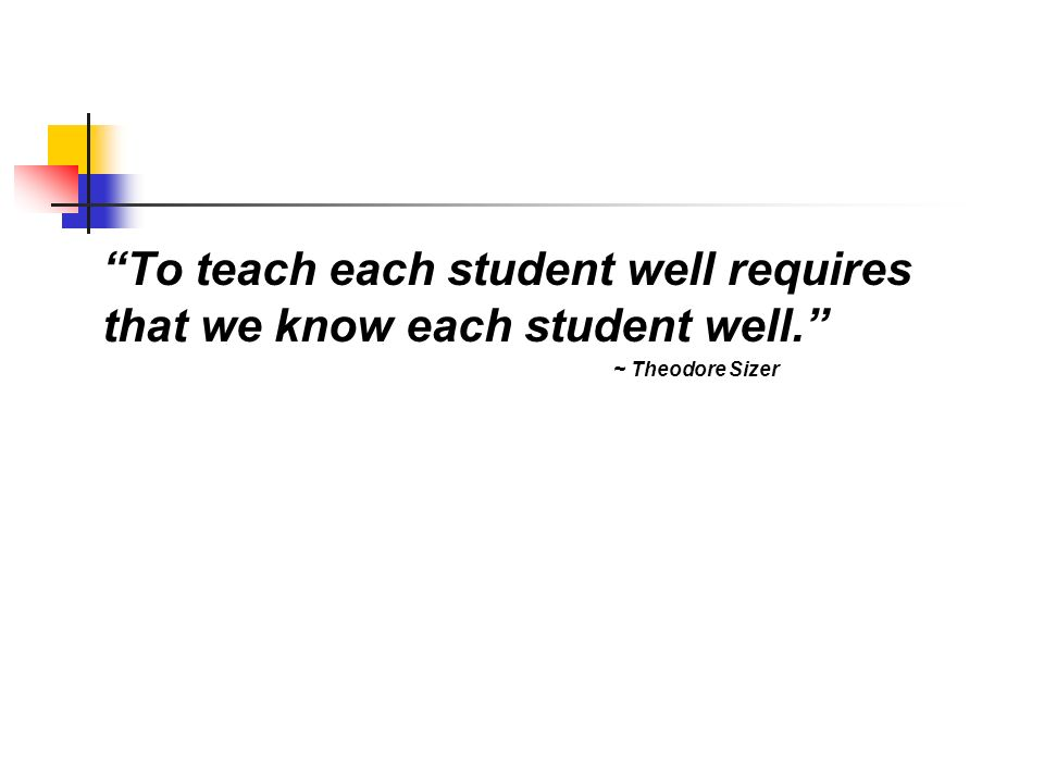To teach each student well requires that we know each student well. ~ Theodore Sizer