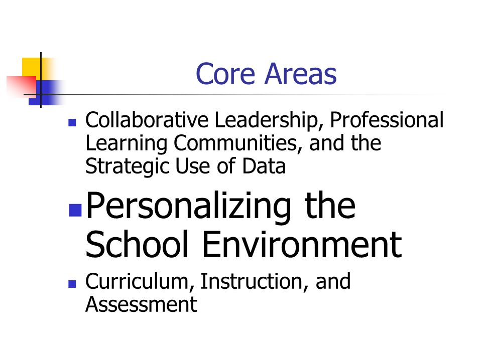 Core Areas Collaborative Leadership, Professional Learning Communities, and the Strategic Use of Data Personalizing the School Environment Curriculum, Instruction, and Assessment