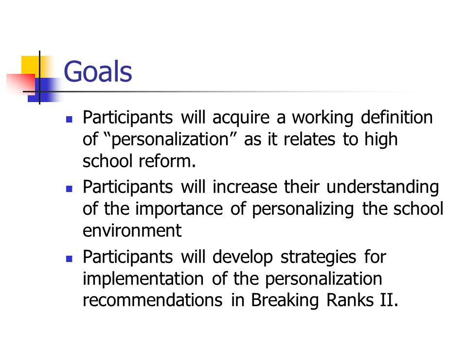 Goals Participants will acquire a working definition of personalization as it relates to high school reform.