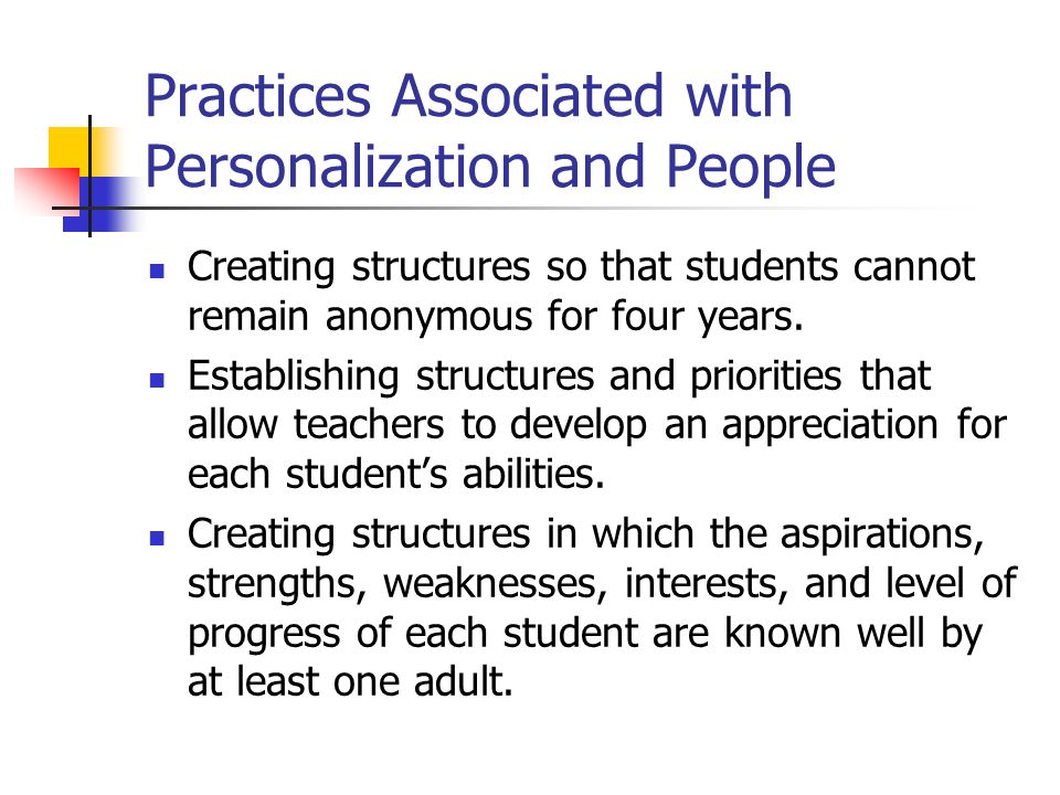 Practices Associated with Personalization and People Creating structures so that students cannot remain anonymous for four years.