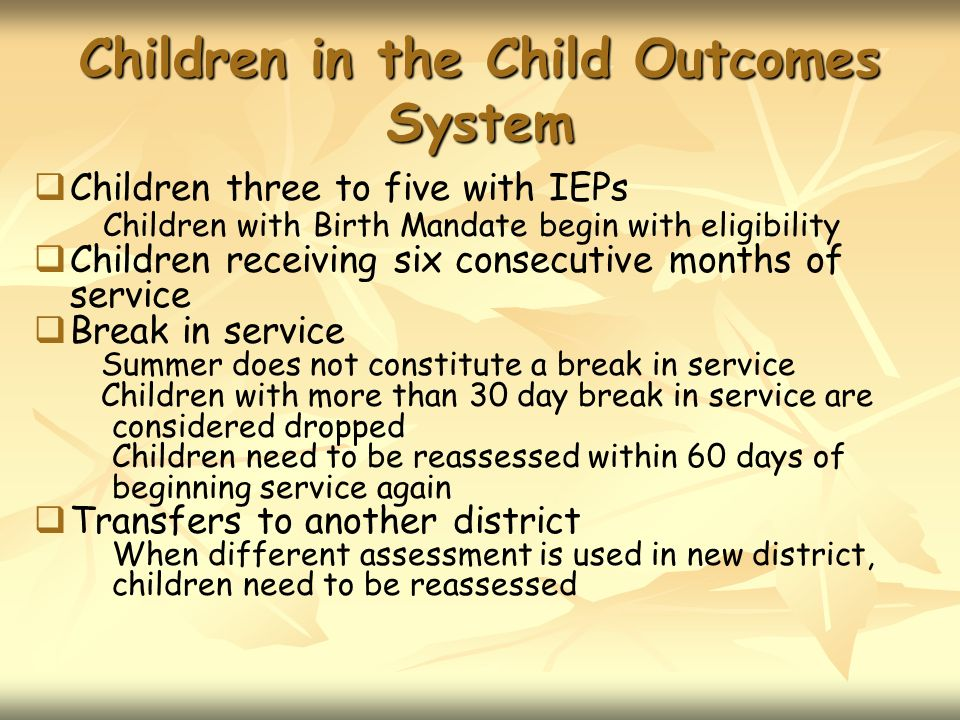 Children in the Child Outcomes System Children three to five with IEPs Children with Birth Mandate begin with eligibility Children receiving six conse