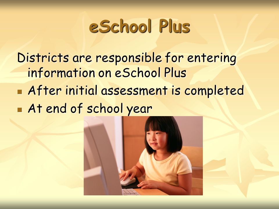 eSchool Plus Districts are responsible for entering information on eSchool Plus After initial assessment is completed After initial assessment is comp