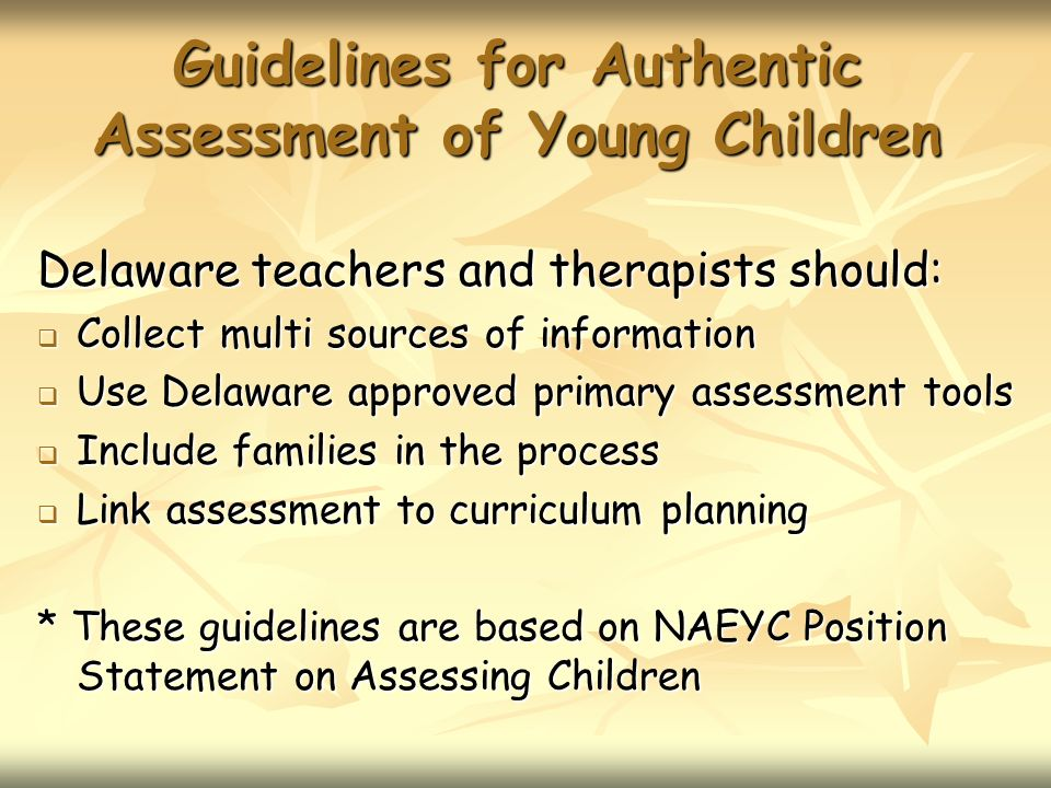 Guidelines for Authentic Assessment of Young Children Delaware teachers and therapists should: Collect multi sources of information Collect multi sour
