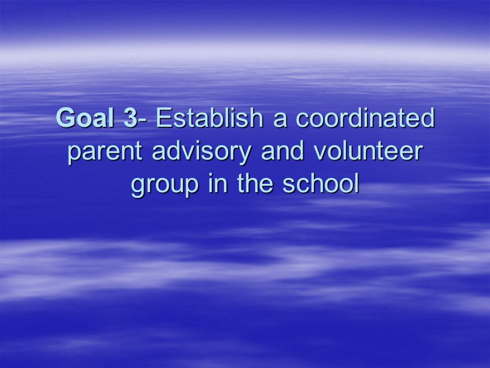 Goal 3- Establish a coordinated parent advisory and volunteer group in the school
