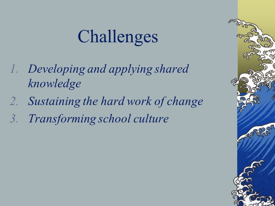 Challenges 1.Developing and applying shared knowledge 2.Sustaining the hard work of change 3.Transforming school culture