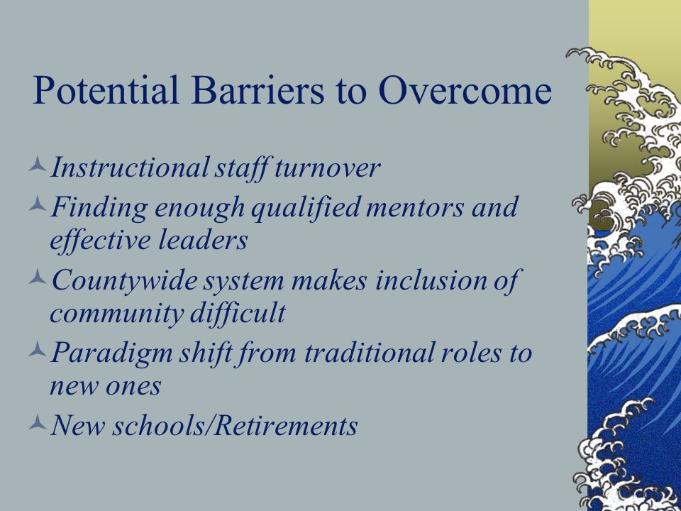 Potential Barriers to Overcome Instructional staff turnover Finding enough qualified mentors and effective leaders Countywide system makes inclusion of community difficult Paradigm shift from traditional roles to new ones New schools/Retirements