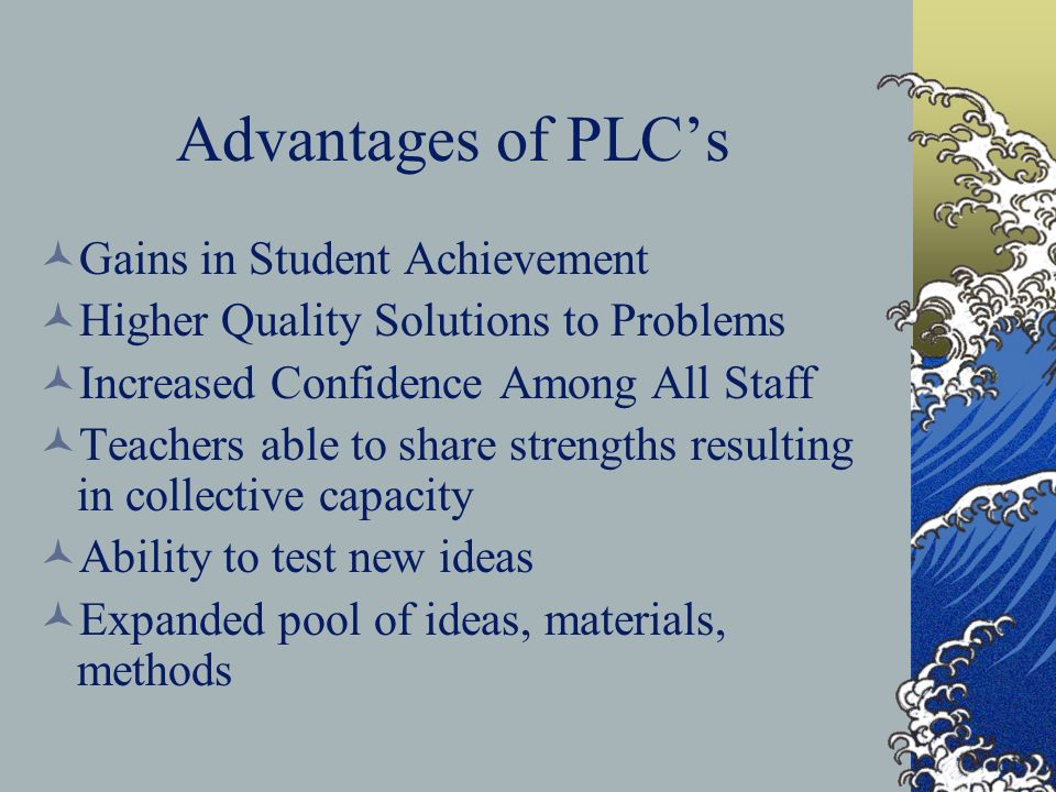 Advantages of PLCs Gains in Student Achievement Higher Quality Solutions to Problems Increased Confidence Among All Staff Teachers able to share strengths resulting in collective capacity Ability to test new ideas Expanded pool of ideas, materials, methods