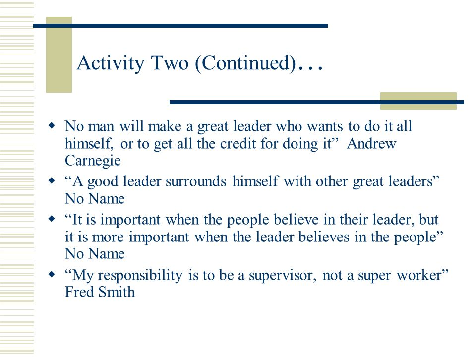 Activity Two: Someone Once Said.. Leadership is the capacity to translate vision into reality Warren G. Bennis You manage things, you lead people Grac
