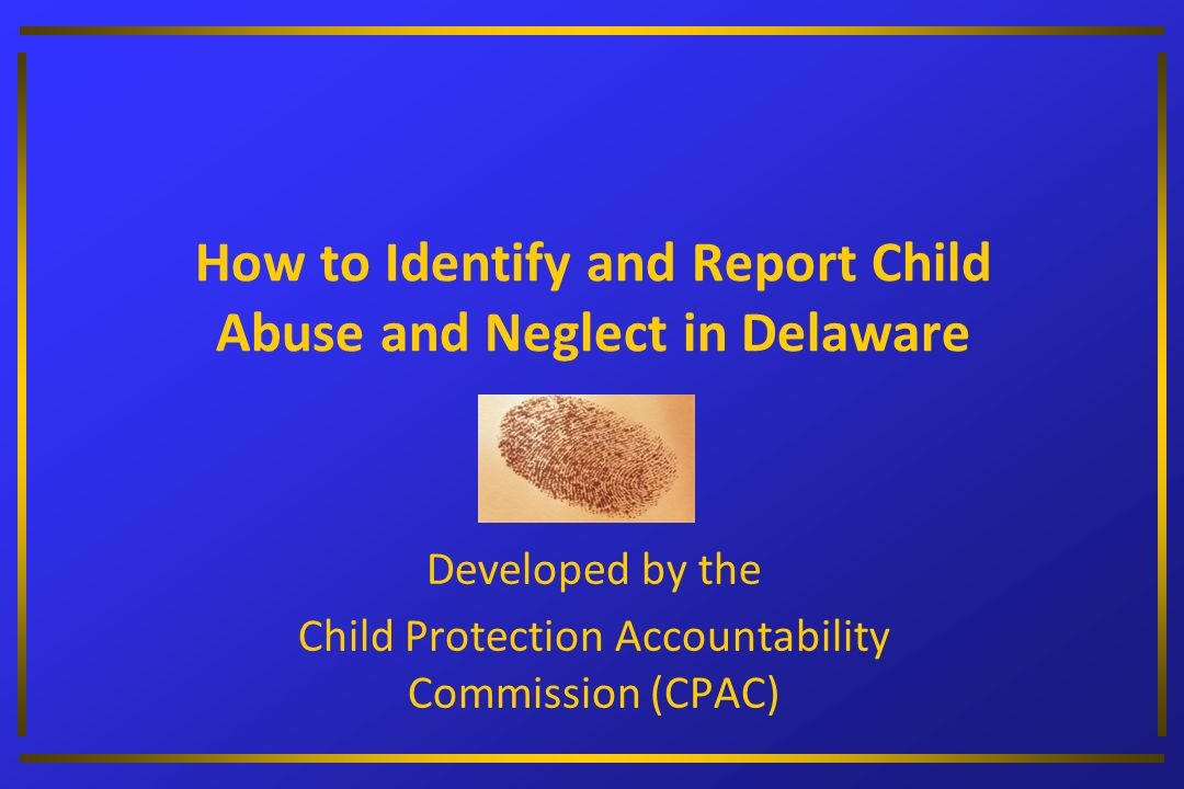 How to Identify and Report Child Abuse and Neglect in Delaware Developed by the Child Protection Accountability Commission (CPAC)